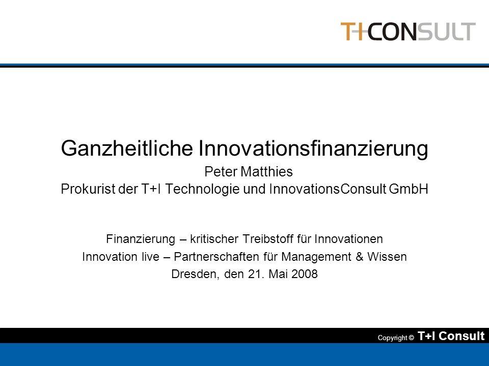 Copyright © T+I Consult Ganzheitliche Innovationsfinanzierung Peter Matthies Prokurist der T+I Technologie und InnovationsConsult GmbH Finanzierung –