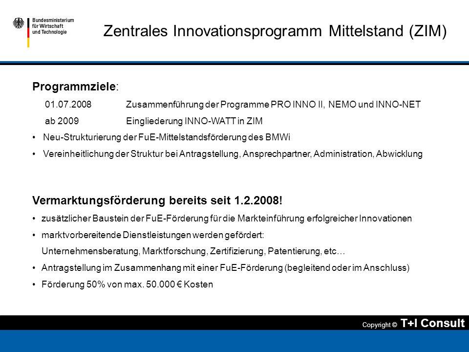 Copyright © T+I Consult Zentrales Innovationsprogramm Mittelstand (ZIM) Programmziele: 01.07.2008 Zusammenführung der Programme PRO INNO II, NEMO und