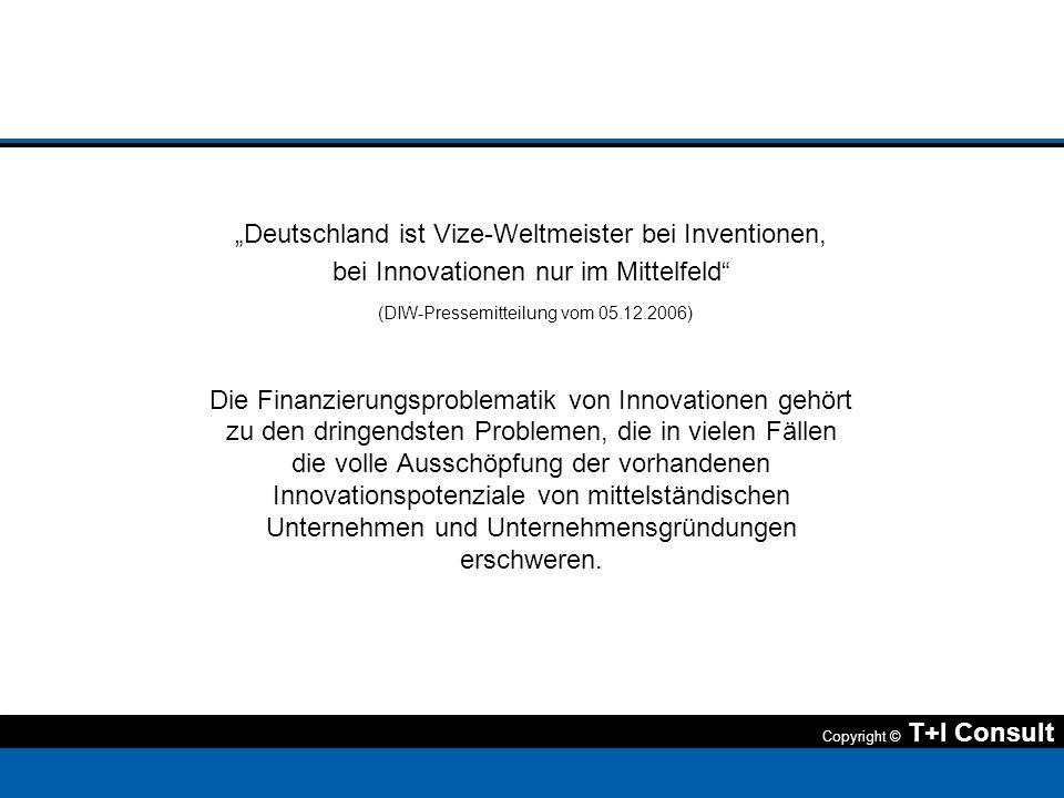 Copyright © T+I Consult Deutschland ist Vize-Weltmeister bei Inventionen, bei Innovationen nur im Mittelfeld (DIW-Pressemitteilung vom 05.12.2006) Die