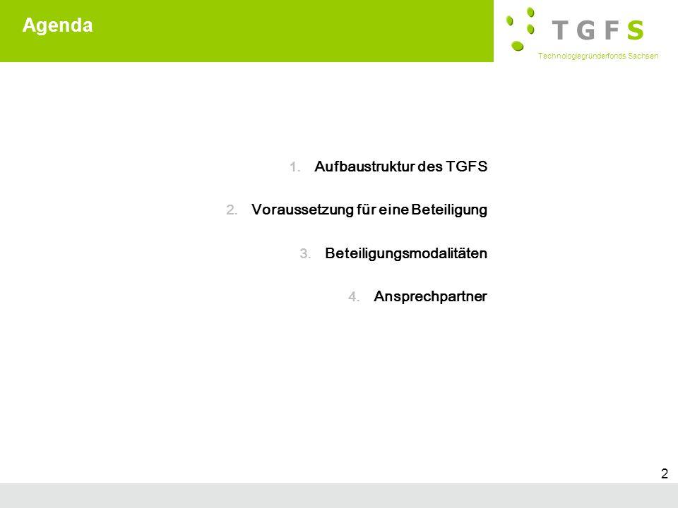 T G F S Technologiegründerfonds Sachsen Subtitle 2 Agenda 1. Aufbaustruktur des TGFS 2. Voraussetzung für eine Beteiligung 3. Beteiligungsmodalitäten