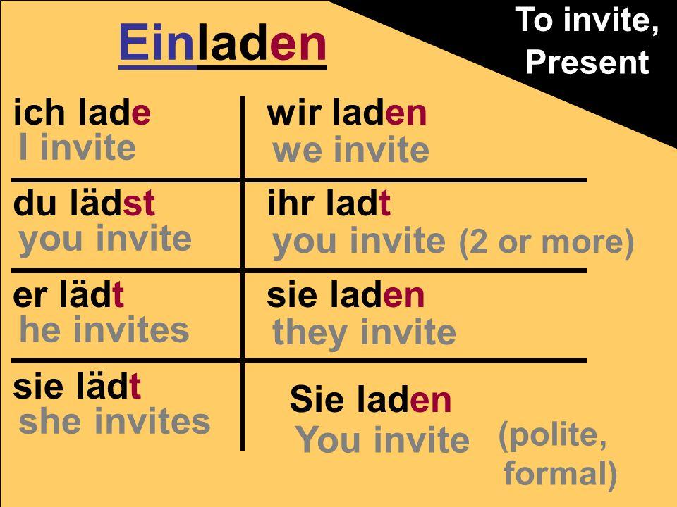 ich lade du lädst er lädt sie lädt wir laden ihr ladt sie laden Einladen Present Sie laden (polite, formal) You invite we invite you invite (2 or more