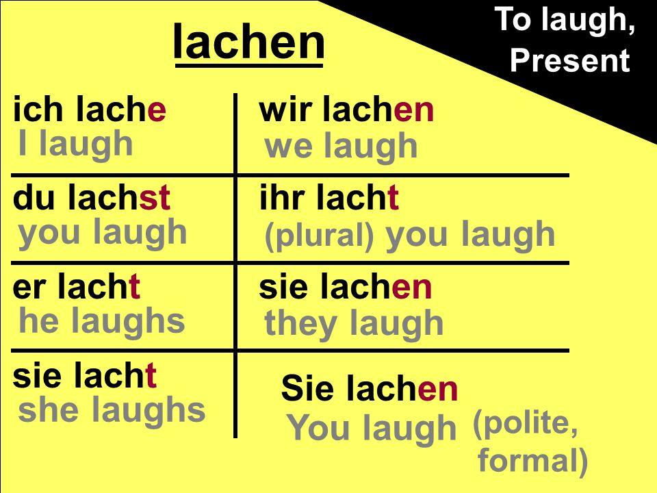 ich lache du lachst er lacht sie lacht wir lachen ihr lacht sie lachen lachen Present Sie lachen (polite, formal) You laugh we laugh (plural) you laug