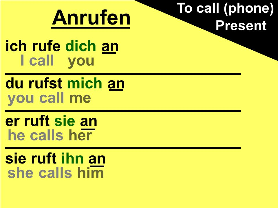 ich rufe dich morgen an du rufst mich jeden Tag an er ruft sie oft an sie ruft ihn abends an Anrufen Present I call you tomorrow you call me every day he calls her often she calls him in the evenings To call (phone)