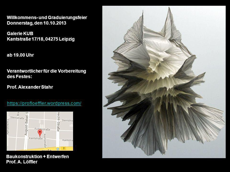 Baukonstruktion + Entwerfen Prof. A. Löffler Willkommens- und Graduierungsfeier Donnerstag, den 10.10.2013 Galerie KUB Kantstraße 17/18, 04275 Leipzig