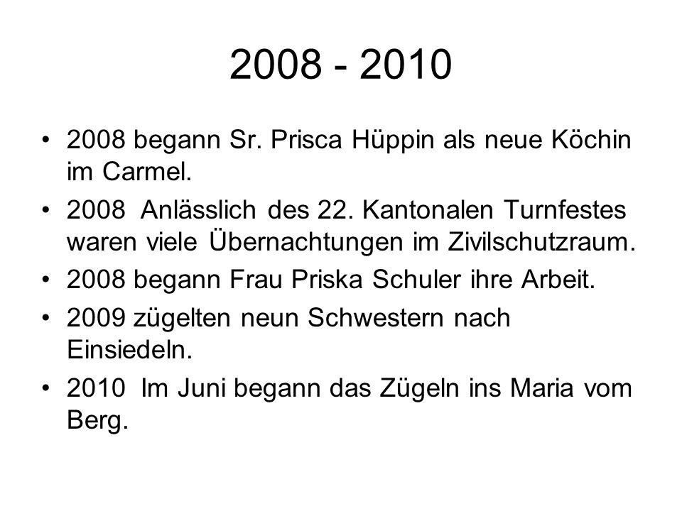 2008 - 2010 2008 begann Sr. Prisca Hüppin als neue Köchin im Carmel. 2008 Anlässlich des 22. Kantonalen Turnfestes waren viele Übernachtungen im Zivil