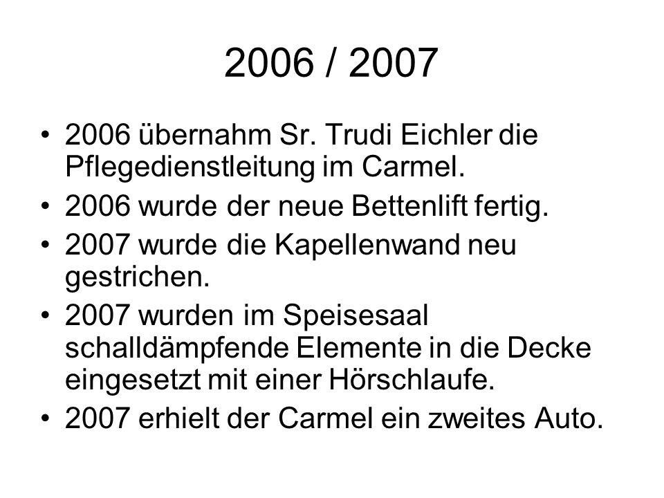 2006 / 2007 2006 übernahm Sr. Trudi Eichler die Pflegedienstleitung im Carmel. 2006 wurde der neue Bettenlift fertig. 2007 wurde die Kapellenwand neu