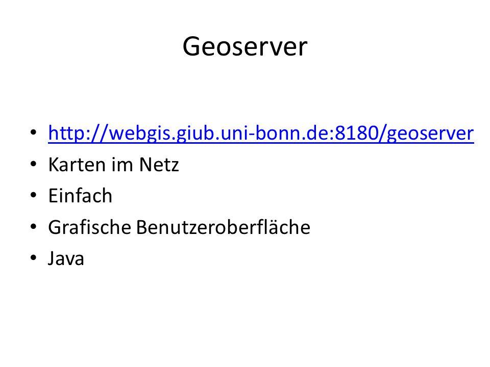 Geoserver http://webgis.giub.uni-bonn.de:8180/geoserver Karten im Netz Einfach Grafische Benutzeroberfläche Java