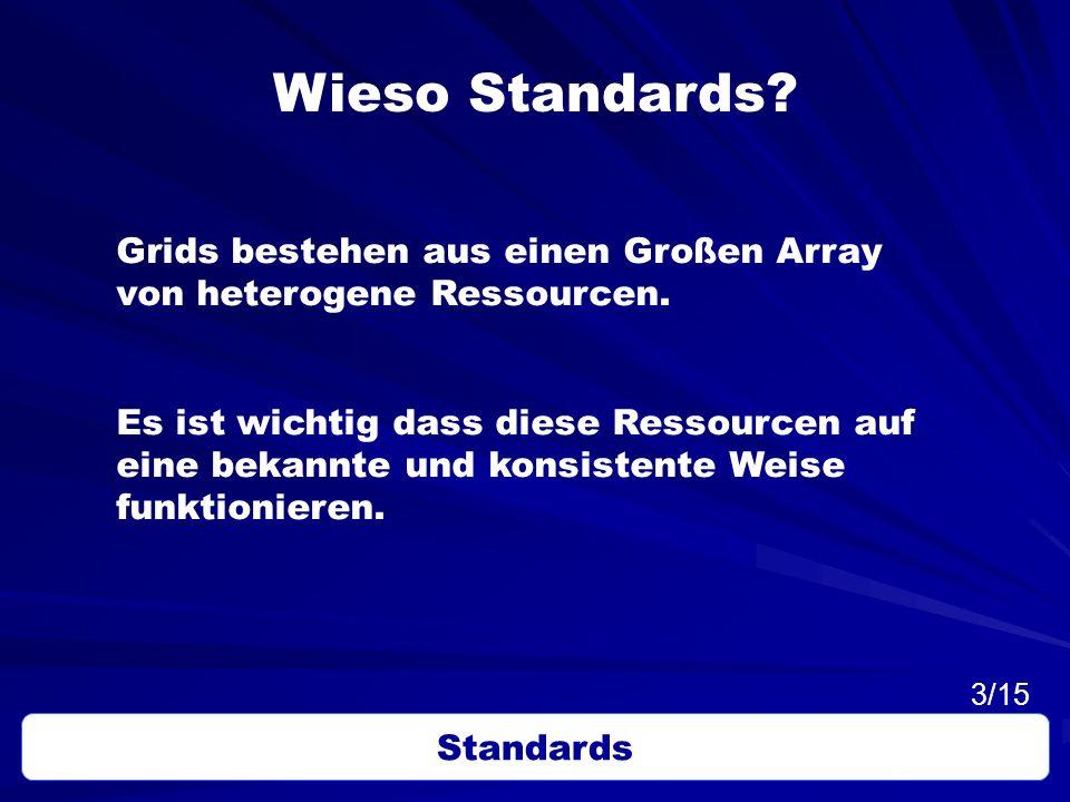 Wieso Standards? Grids bestehen aus einen Großen Array von heterogene Ressourcen. Es ist wichtig dass diese Ressourcen auf eine bekannte und konsisten