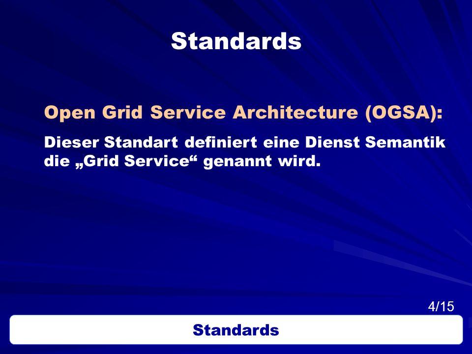 Standards Open Grid Service Architecture (OGSA): Dieser Standart definiert eine Dienst Semantik die Grid Service genannt wird. Standards 4/15