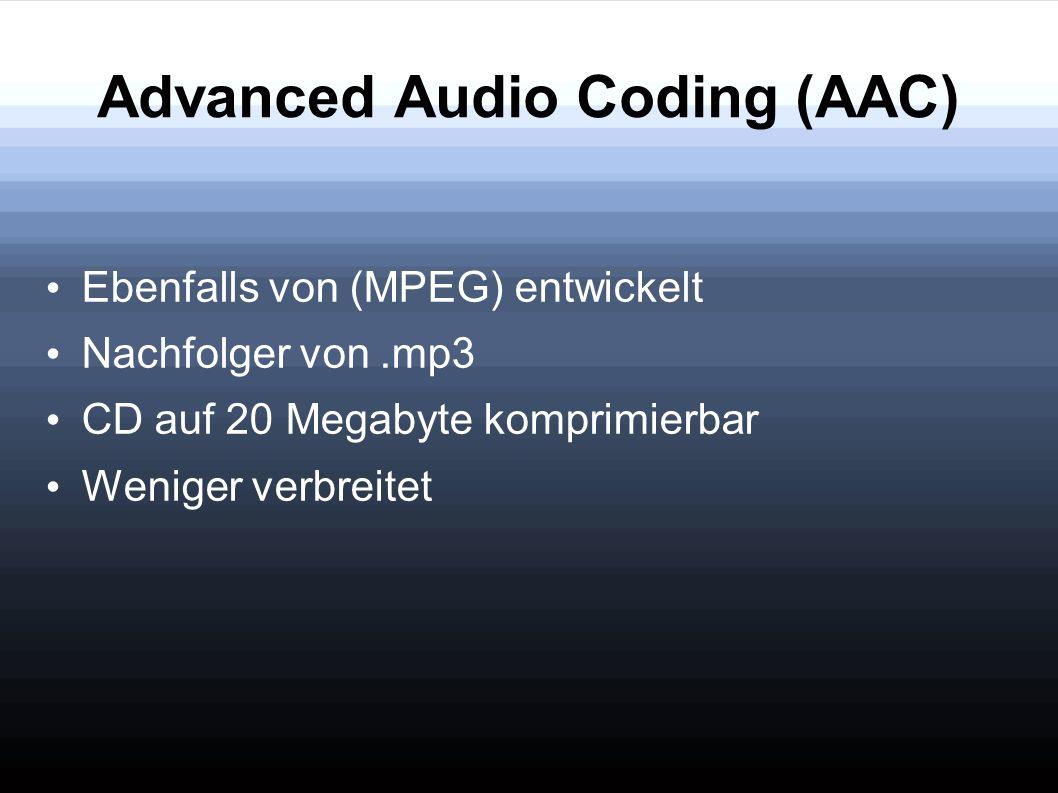 Advanced Audio Coding (AAC) Ebenfalls von (MPEG) entwickelt Nachfolger von.mp3 CD auf 20 Megabyte komprimierbar Weniger verbreitet