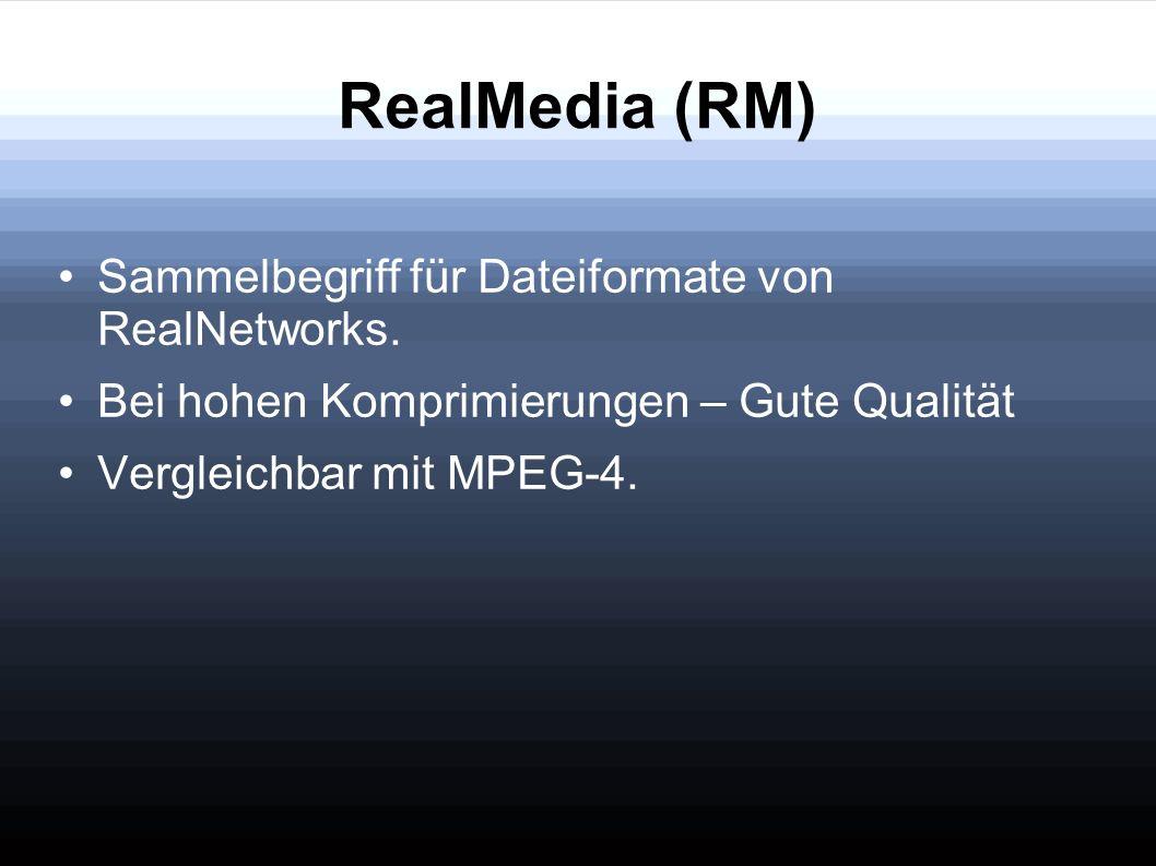 RealMedia (RM) Sammelbegriff für Dateiformate von RealNetworks. Bei hohen Komprimierungen – Gute Qualität Vergleichbar mit MPEG-4.