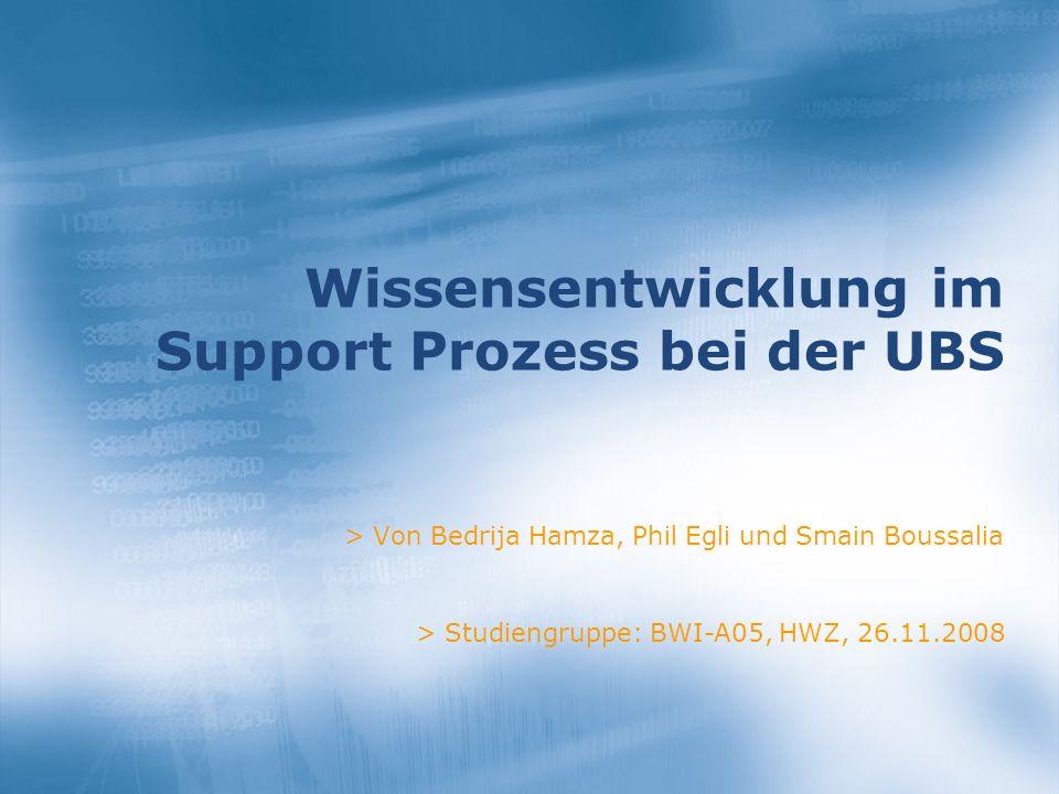 Wissensentwicklung im Support Prozess bei der UBS > Von Bedrija Hamza, Phil Egli und Smain Boussalia > Studiengruppe: BWI-A05, HWZ, 26.11.2008