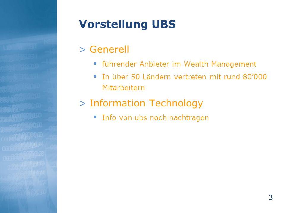 3 Vorstellung UBS >Generell führender Anbieter im Wealth Management In über 50 Ländern vertreten mit rund 80000 Mitarbeitern >Information Technology I