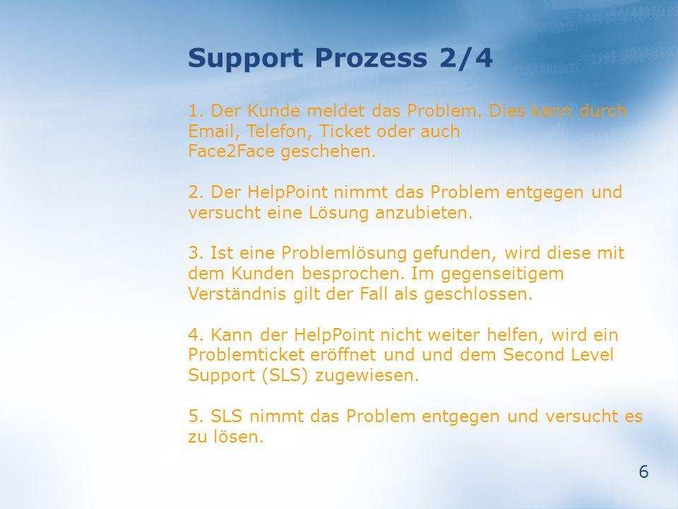 6 Support Prozess 2/4 1. Der Kunde meldet das Problem. Dies kann durch Email, Telefon, Ticket oder auch Face2Face geschehen. 2. Der HelpPoint nimmt da
