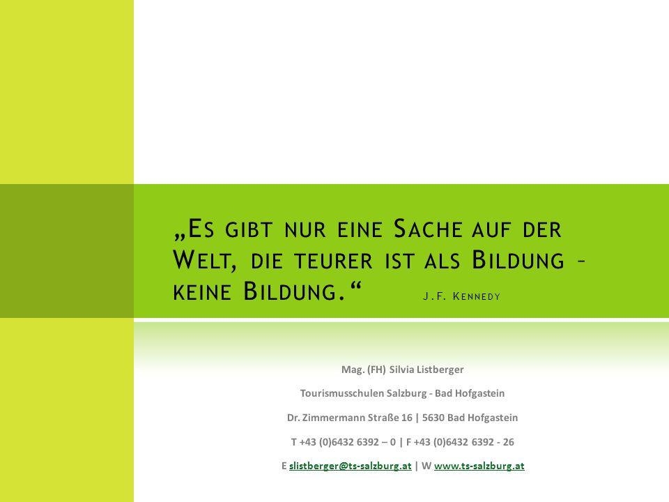 E S GIBT NUR EINE S ACHE AUF DER W ELT, DIE TEURER IST ALS B ILDUNG – KEINE B ILDUNG. J.F. K ENNEDY Mag. (FH) Silvia Listberger Tourismusschulen Salzb