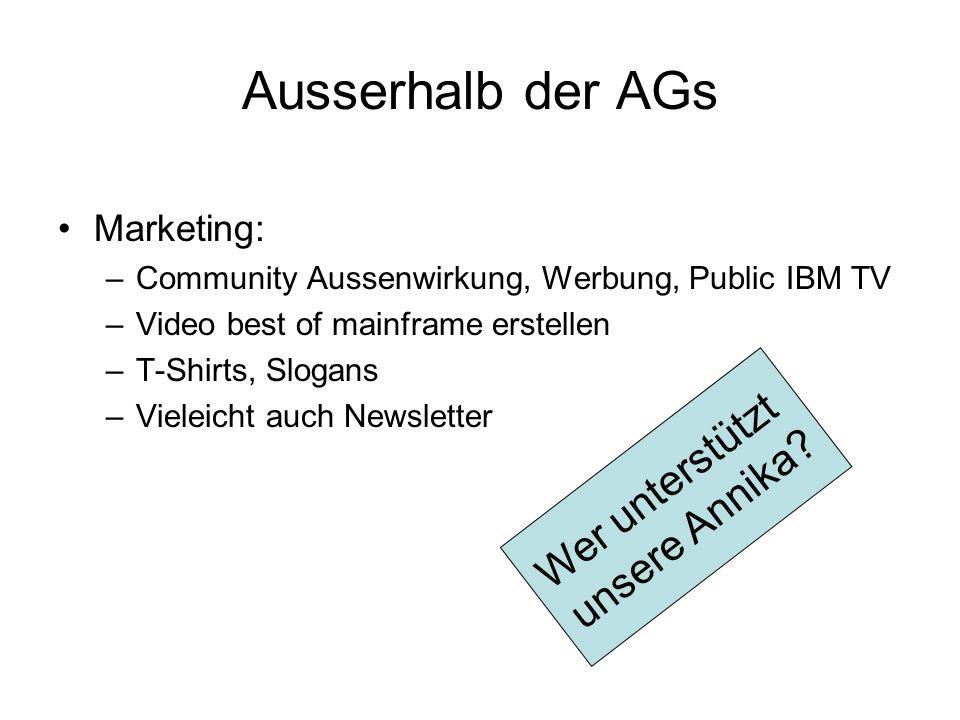 Ausserhalb der AGs Marketing: –Community Aussenwirkung, Werbung, Public IBM TV –Video best of mainframe erstellen –T-Shirts, Slogans –Vieleicht auch N