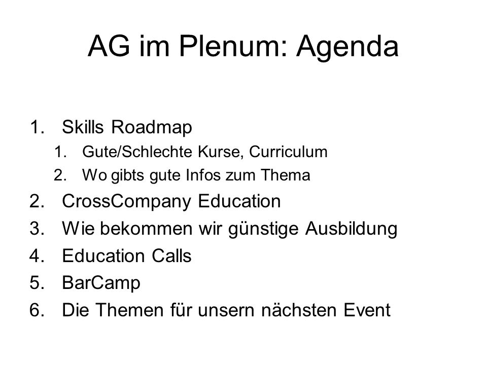 AG im Plenum: Agenda 1.Skills Roadmap 1.Gute/Schlechte Kurse, Curriculum 2.Wo gibts gute Infos zum Thema 2.CrossCompany Education 3.Wie bekommen wir g