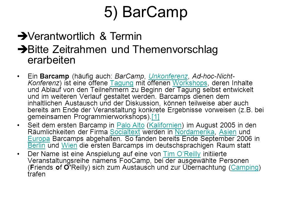 5) BarCamp Ein Barcamp (häufig auch: BarCamp, Unkonferenz, Ad-hoc-Nicht- Konferenz) ist eine offene Tagung mit offenen Workshops, deren Inhalte und Ab