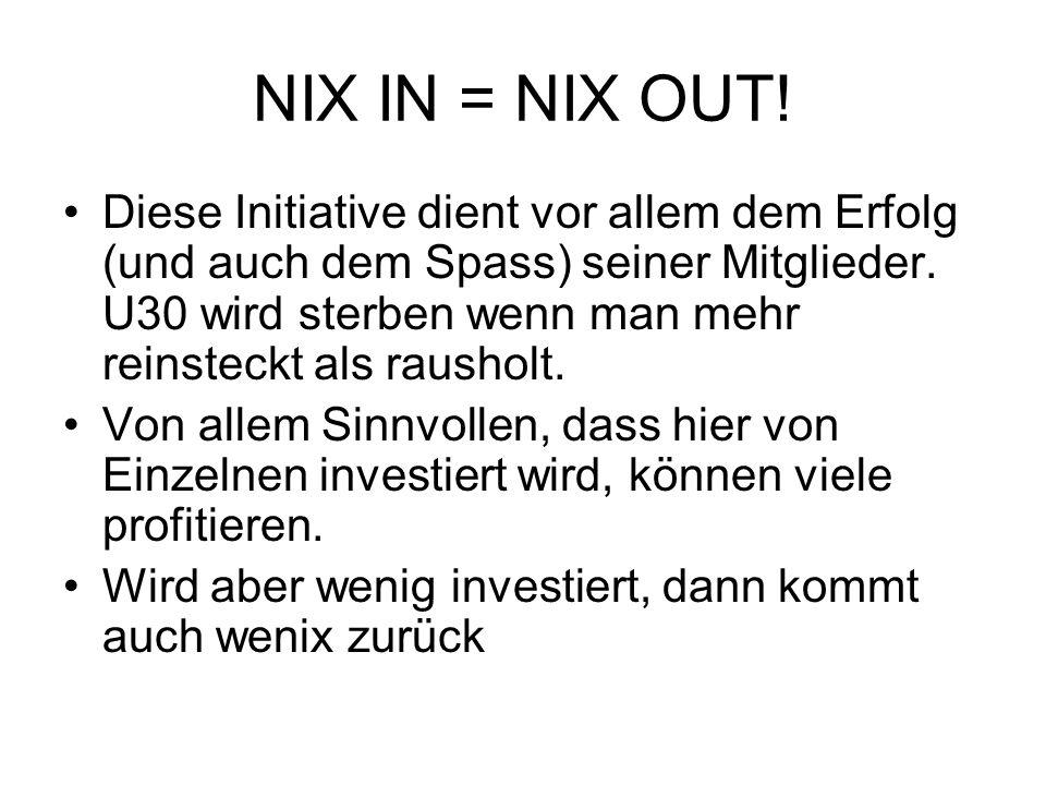 NIX IN = NIX OUT! Diese Initiative dient vor allem dem Erfolg (und auch dem Spass) seiner Mitglieder. U30 wird sterben wenn man mehr reinsteckt als ra