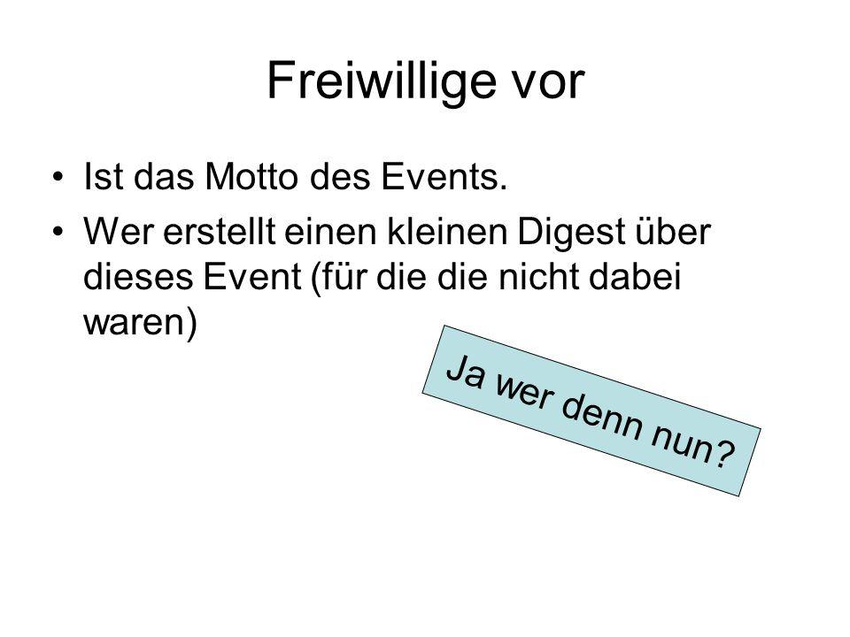 Freiwillige vor Ist das Motto des Events. Wer erstellt einen kleinen Digest über dieses Event (für die die nicht dabei waren) Ja wer denn nun?