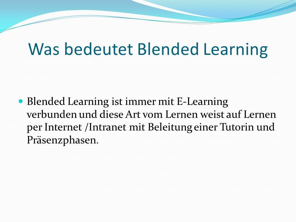 Was bedeutet Blended Learning Blended Learning ist immer mit E-Learning verbunden und diese Art vom Lernen weist auf Lernen per Internet /Intranet mit
