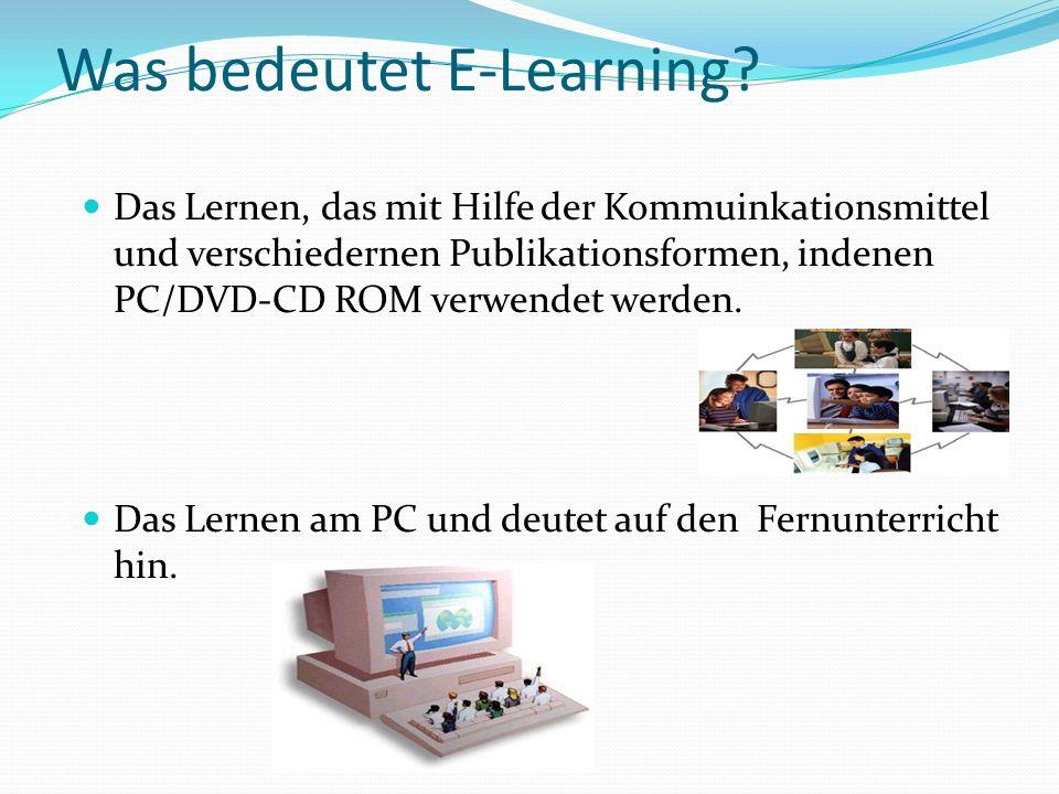 Was bedeutet E-Learning? Das Lernen, das mit Hilfe der Kommuinkationsmittel und verschiedernen Publikationsformen, indenen PC/DVD-CD ROM verwendet wer