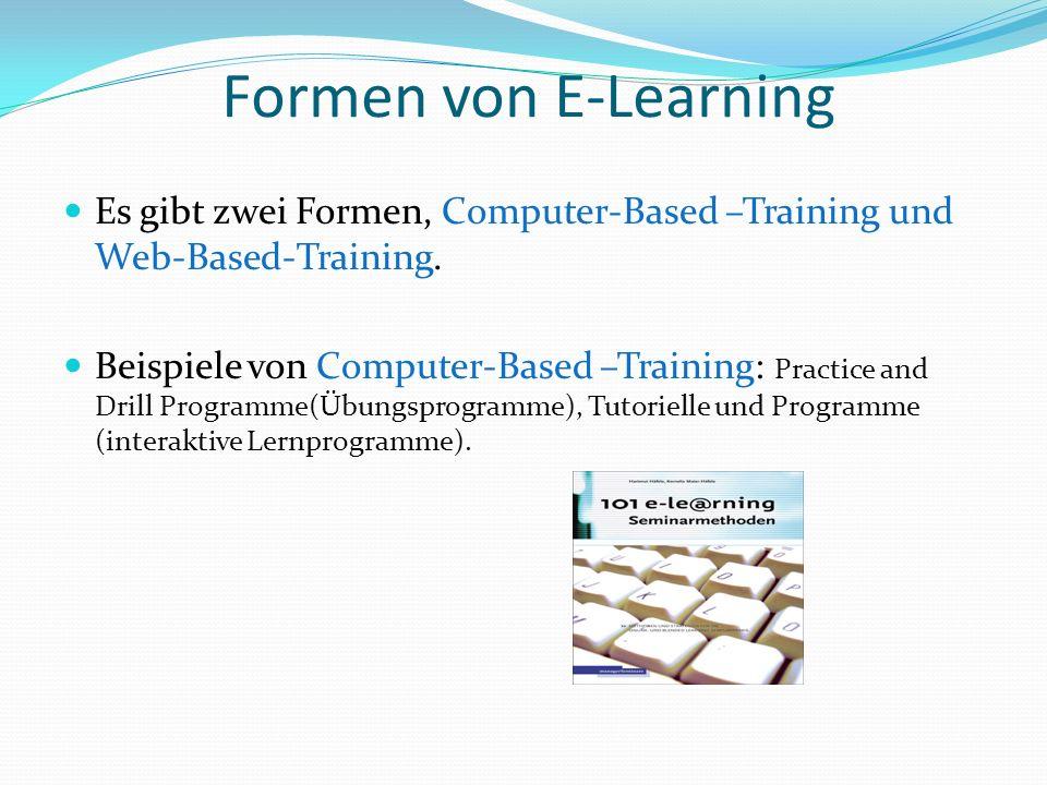 Formen von E-Learning Es gibt zwei Formen, Computer-Based –Training und Web-Based-Training. Beispiele von Computer-Based –Training: Practice and Drill