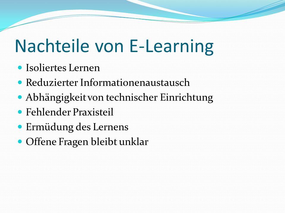 Nachteile von E-Learning Isoliertes Lernen Reduzierter Informationenaustausch Abhängigkeit von technischer Einrichtung Fehlender Praxisteil Ermüdung d