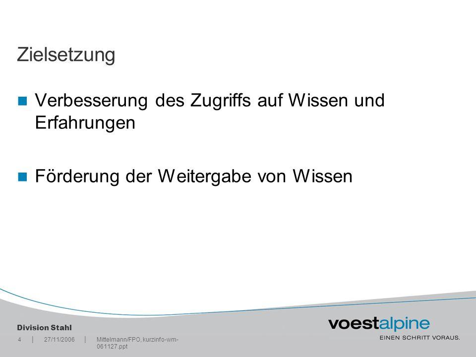 || Division Stahl 427/11/2006Mittelmann/FPO, kurzinfo-wm- 061127.ppt Zielsetzung Verbesserung des Zugriffs auf Wissen und Erfahrungen Förderung der We