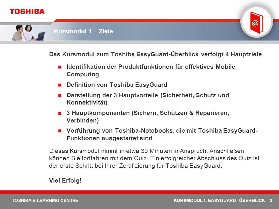 23 TOSHIBA E-LEARNING CENTREKURSMODUL 1: EASYGUARD - ÜBERBLICK Toshiba EasyGuard auf dem Tecra M3 Execute Disable Bit (XD-BIT) Trusted Platform Module Magnesiumgehäuse Toshiba Assist-Taste PC Diagnostic Tool ConfigFree Diversity Antenna Durable Design Tecra M3 – Sicheres und zuverlässiges Mobile Computing für anspruchsvolle Geschäftskunden Industriestandard zur Verhinderung von Pufferüberlauf durch Virenangriffe Industriestandard für Hardware-/Software-Sicherheit Gehäuse aus einer Speziallegierung, die Robustheit garantiert Zugriff auf System-Support und System-Dienste mit einem Tastendruck Speziell entwickelte Toshiba-Software, die einen einfachen Zugriff auf den System-Support und die System-Dienste über die Toshiba Assist-Taste ermöglicht Toshiba-Software, mit der Benutzer leicht eine Netzwerkverbindung herstellen, Konnektivitätsprobleme beheben und Standorteinstellungen zur späteren Verwendung speichern können.