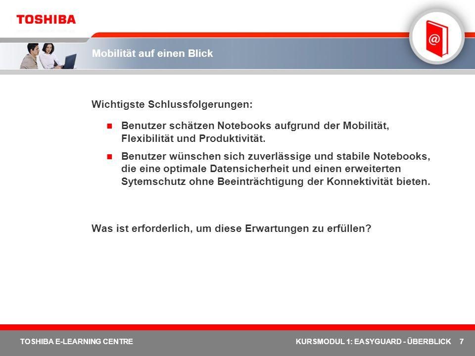 28 TOSHIBA E-LEARNING CENTREKURSMODUL 1: EASYGUARD - ÜBERBLICK Toshiba EasyGuard: Weiterführende Literatur (2 von 2) Technischer Hintergrund: Sichern Trusted Platform Module (TPM) Execute Disable Bit (XD-BIT) Technischer Hintergrund: Schützen & Reparieren Shock Protection Design HDD-Schutz Spritzwassergeschützte Tastatur PC Diagnostic Tool Verbinden Toshiba ConfigFree Diversity Antenna