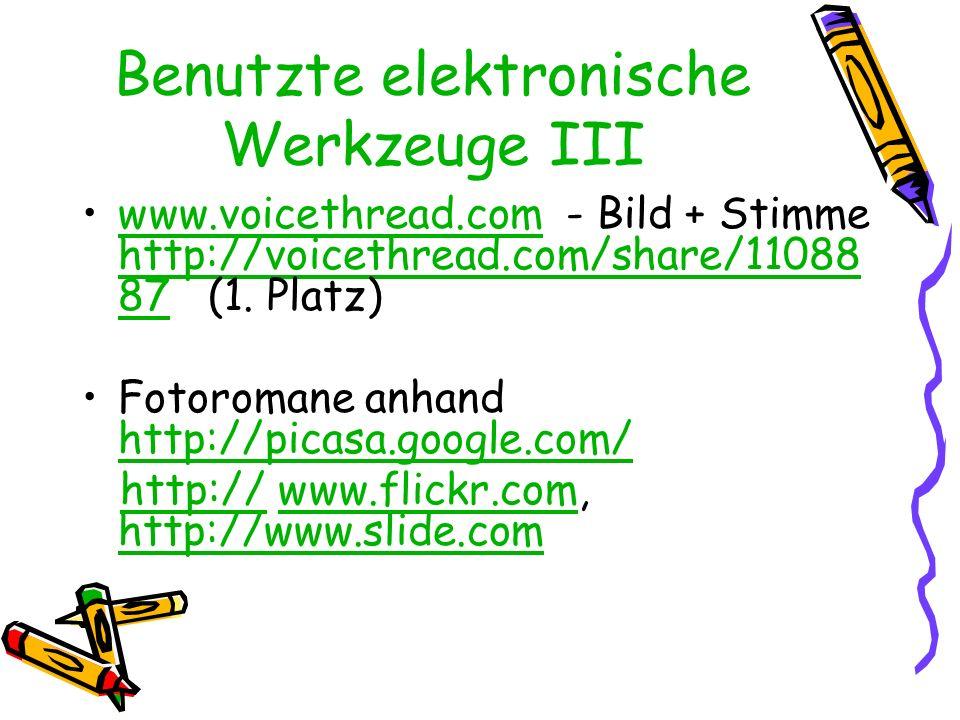 Benutzte elektronische Werkzeuge III www.voicethread.com - Bild + Stimme http://voicethread.com/share/11088 87 (1. Platz)www.voicethread.com http://vo