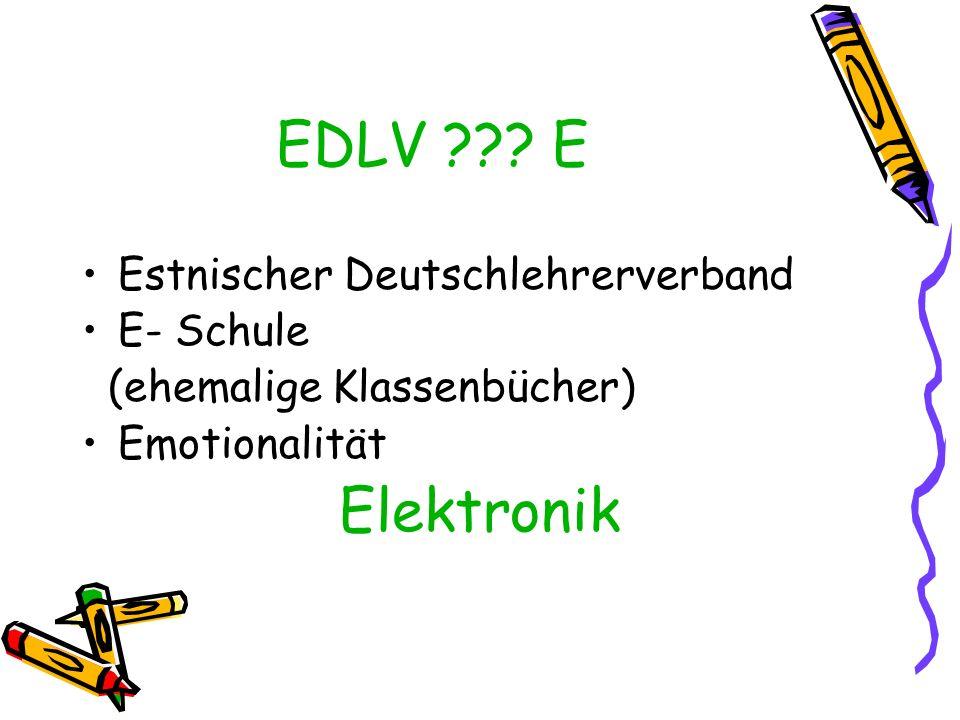 EDLV ??? E Estnischer Deutschlehrerverband E- Schule (ehemalige Klassenbücher) Emotionalität Elektronik