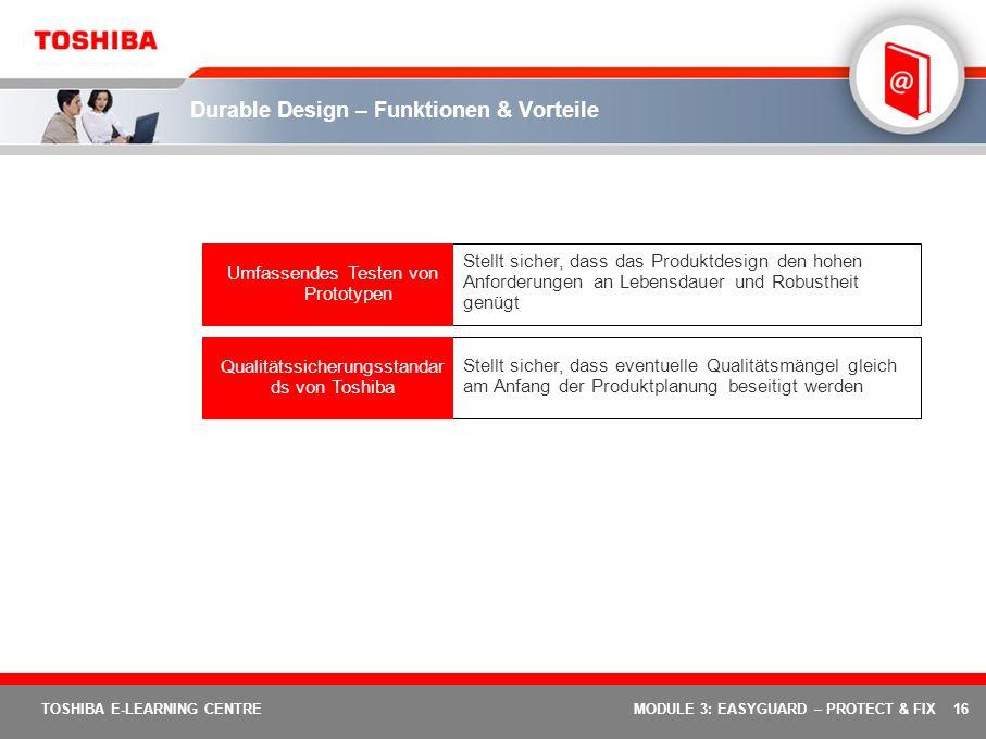 16 TOSHIBA E-LEARNING CENTREMODULE 3: EASYGUARD – PROTECT & FIX Durable Design – Funktionen & Vorteile Stellt sicher, dass eventuelle Qualitätsmängel