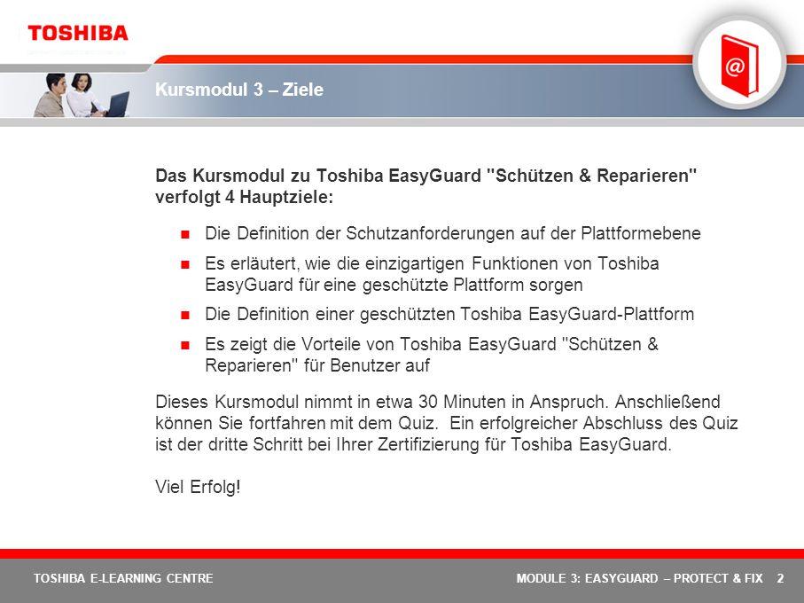 3 TOSHIBA E-LEARNING CENTREMODULE 3: EASYGUARD – PROTECT & FIX Kursmodul 3: Toshiba EasyGuard Schützen & Reparieren Zweck dieses Moduls ist es, die Funktionen des Elements Schützen & Reparieren von Toshiba EasyGuard zu erläutern.