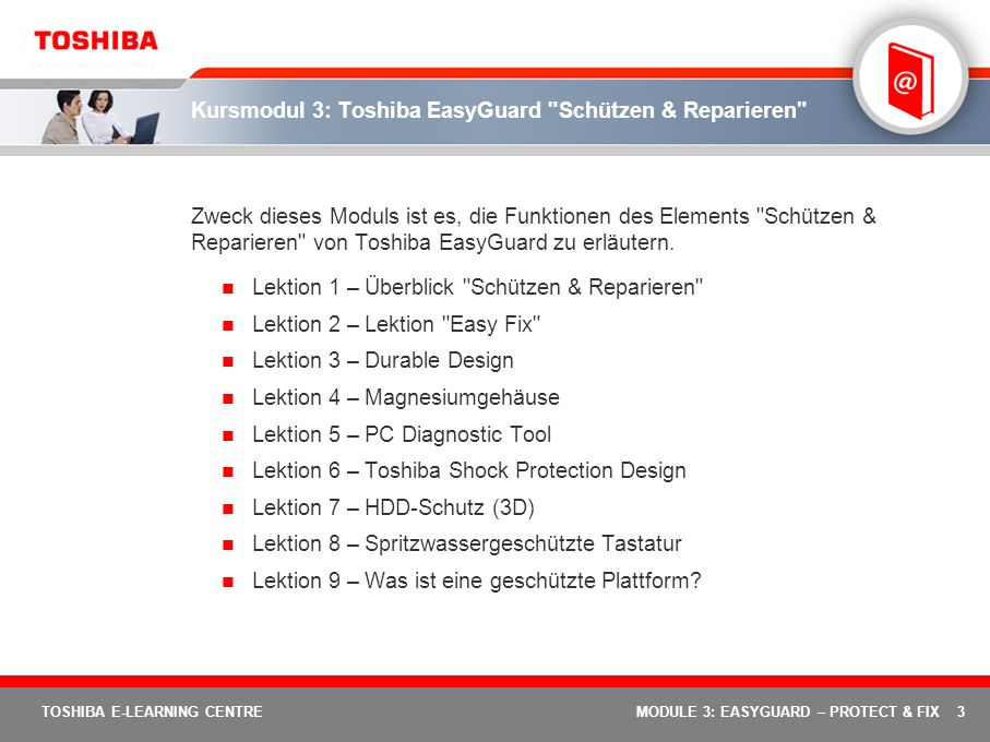 44 TOSHIBA E-LEARNING CENTREMODULE 3: EASYGUARD – PROTECT & FIX Toshiba EasyGuard: Weitere Informationen (1 von 2) Allgemeine Informationen Toshiba EasyGuard Portal-Seite Einführung in Toshiba EasyGuard – Artikel Shock Protection Design – Fragen Sie den Experten