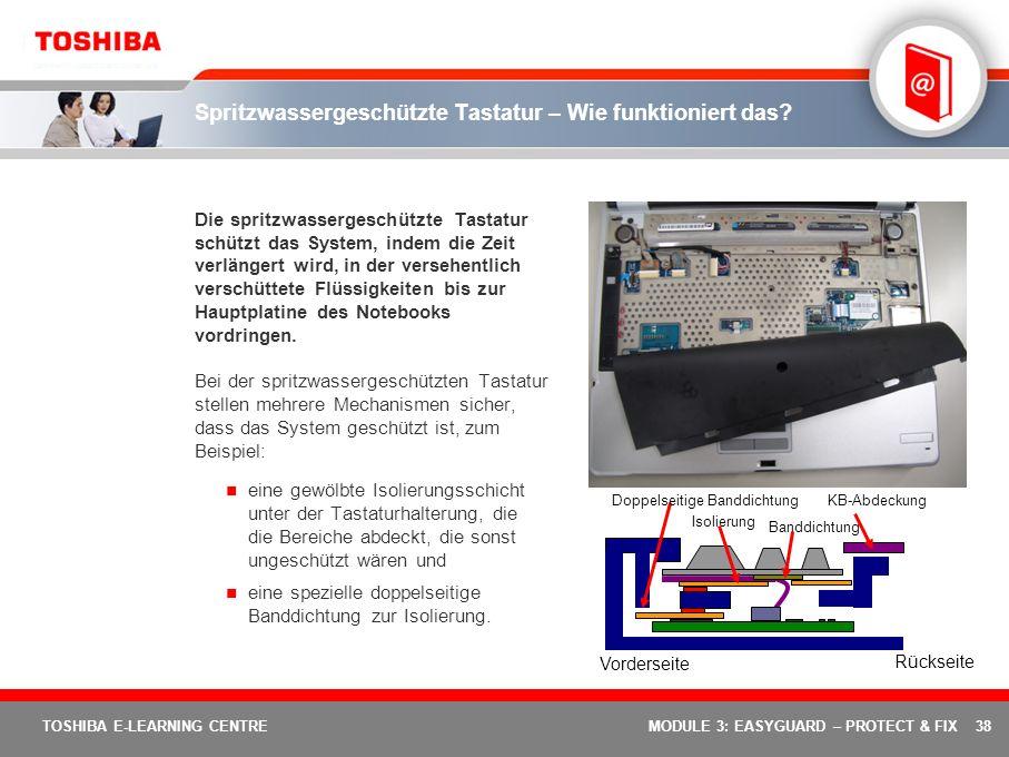 38 TOSHIBA E-LEARNING CENTREMODULE 3: EASYGUARD – PROTECT & FIX Spritzwassergeschützte Tastatur – Wie funktioniert das? Die spritzwassergeschützte Tas