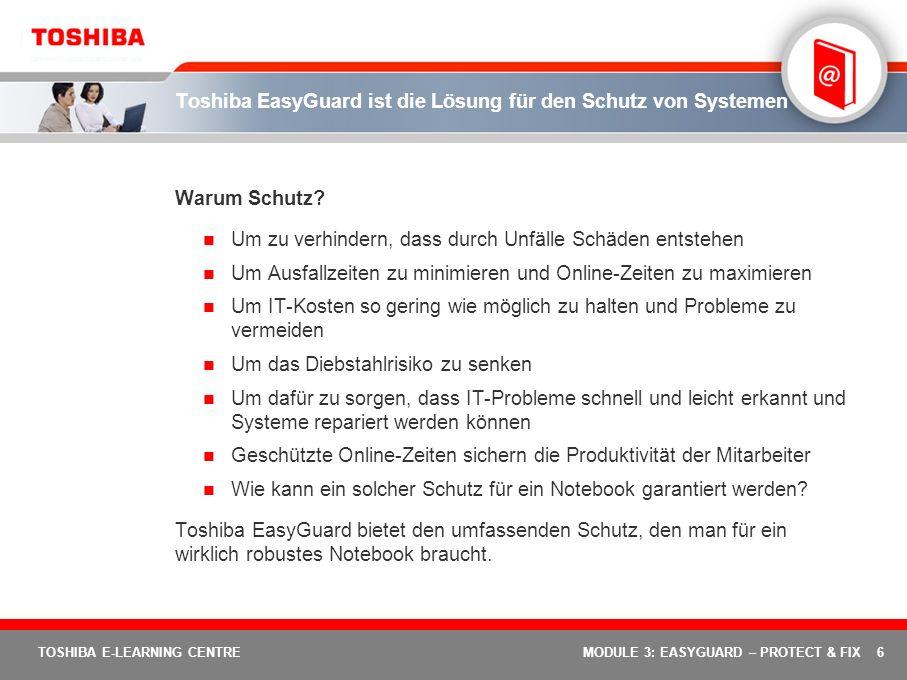 7 TOSHIBA E-LEARNING CENTREMODULE 3: EASYGUARD – PROTECT & FIX Toshiba EasyGuard: Schützen & Reparieren Das Element Schützen & Reparieren von Toshiba EasyGuard beinhaltet Schutzvorrichtungen und Diagnose-Utilities für maximale Online-Zeiten und bietet: Schutz von wichtigen Systemkomponenten Systeme zur Vorhersage und Verhinderung von Unfällen Geringeres Diebstahlrisiko Schnelle und unkomplizierte Diagnose- und Reparaturwerkzeuge Systeme, die einfach zu reparieren sind