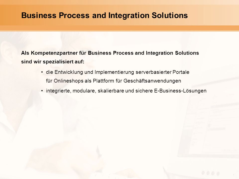 Business Process and Integration Solutions Als Kompetenzpartner für Business Process and Integration Solutions sind wir spezialisiert auf: die Entwick