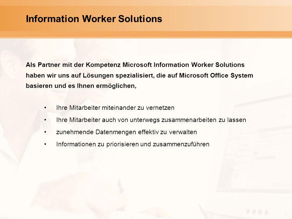 Information Worker Solutions Als Partner mit der Kompetenz Microsoft Information Worker Solutions haben wir uns auf Lösungen spezialisiert, die auf Microsoft Office System basieren und es Ihnen ermöglichen, Ihre Mitarbeiter miteinander zu vernetzen Ihre Mitarbeiter auch von unterwegs zusammenarbeiten zu lassen zunehmende Datenmengen effektiv zu verwalten Informationen zu priorisieren und zusammenzuführen