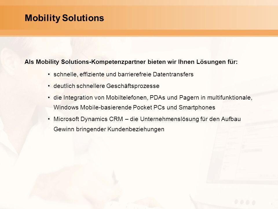 Mobility Solutions Als Mobility Solutions-Kompetenzpartner bieten wir Ihnen Lösungen für: schnelle, effiziente und barrierefreie Datentransfers deutlich schnellere Geschäftsprozesse die Integration von Mobiltelefonen, PDAs und Pagern in multifunktionale, Windows Mobile-basierende Pocket PCs und Smartphones Microsoft Dynamics CRM – die Unternehmenslösung für den Aufbau Gewinn bringender Kundenbeziehungen