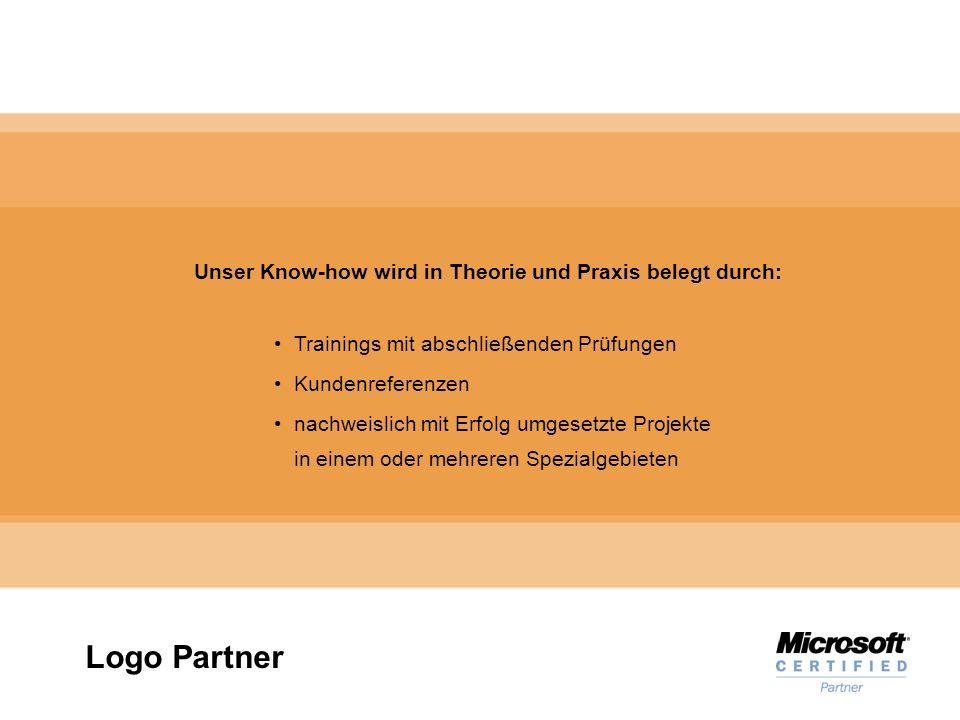 Microsoft Gold Certified Partner Unser Know-how wird in Theorie und Praxis belegt durch: Trainings mit abschließenden Prüfungen Kundenreferenzen nachweislich mit Erfolg umgesetzte Projekte in einem oder mehreren Spezialgebieten Logo Partner