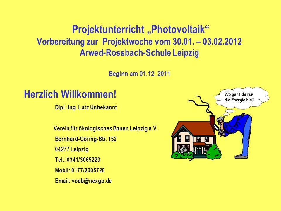 Projektunterricht Photovoltaik Vorbereitung zur Projektwoche vom 30.01. – 03.02.2012 Arwed-Rossbach-Schule Leipzig Beginn am 01.12. 2011 Herzlich Will