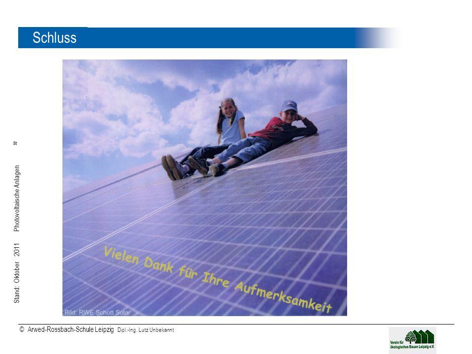 Stand: Oktober 2011 Photovoltaische Anlagen 32 © Arwed-Rossbach-Schule Leipzig Dipl.-Ing. Lutz Unbekannt 32 Schluss