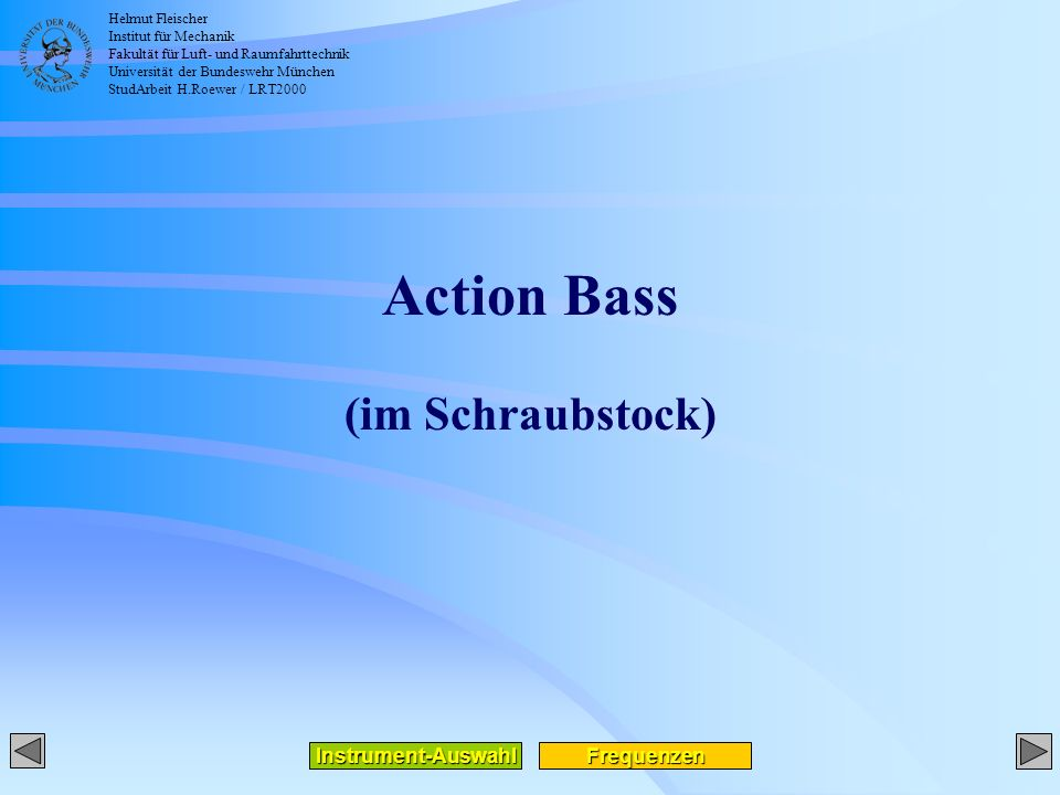 Helmut Fleischer Institut für Mechanik Fakultät für Luft- und Raumfahrttechnik Universität der Bundeswehr München StudArbeit H.Roewer / LRT2000 Action Bass (im Schraubstock) Frequenzen Instrument-Auswahl