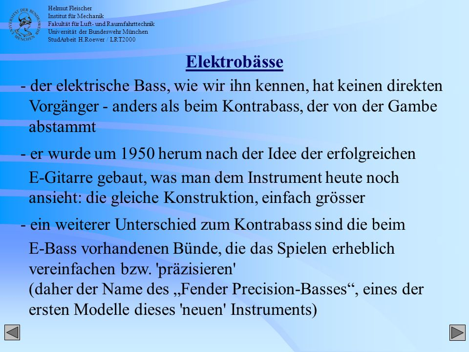 Helmut Fleischer Institut für Mechanik Fakultät für Luft- und Raumfahrttechnik Universität der Bundeswehr München StudArbeit H.Roewer / LRT2000 Elektrobässe - der elektrische Bass, wie wir ihn kennen, hat keinen direkten Vorgänger - anders als beim Kontrabass, der von der Gambe abstammt - er wurde um 1950 herum nach der Idee der erfolgreichen E-Gitarre gebaut, was man dem Instrument heute noch ansieht: die gleiche Konstruktion, einfach grösser - ein weiterer Unterschied zum Kontrabass sind die beim E-Bass vorhandenen Bünde, die das Spielen erheblich vereinfachen bzw.