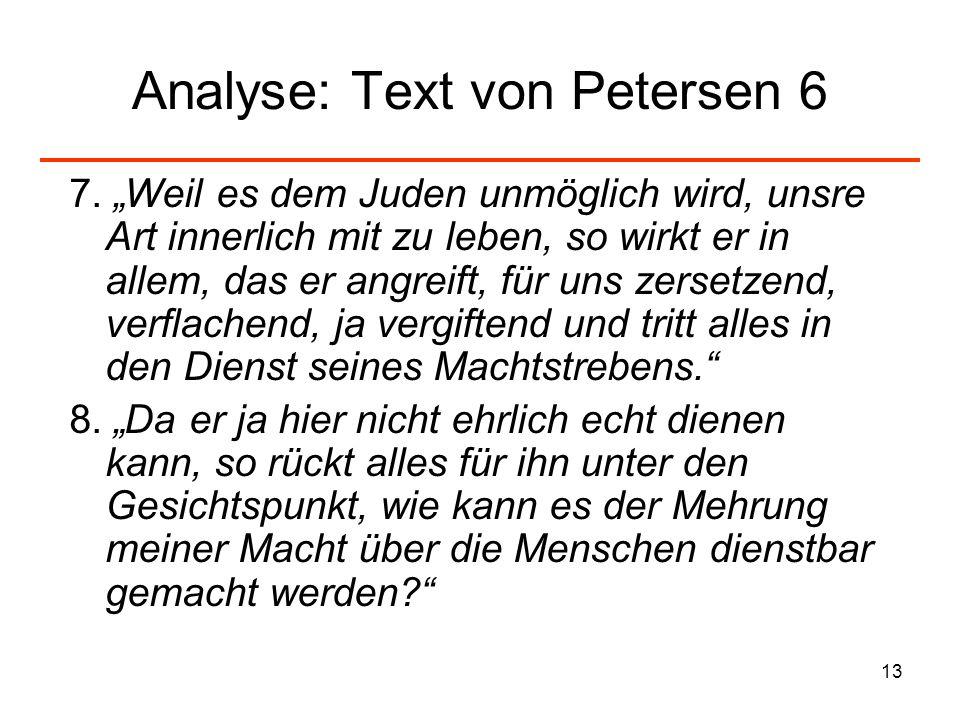 13 Analyse: Text von Petersen 6 7. Weil es dem Juden unmöglich wird, unsre Art innerlich mit zu leben, so wirkt er in allem, das er angreift, für uns