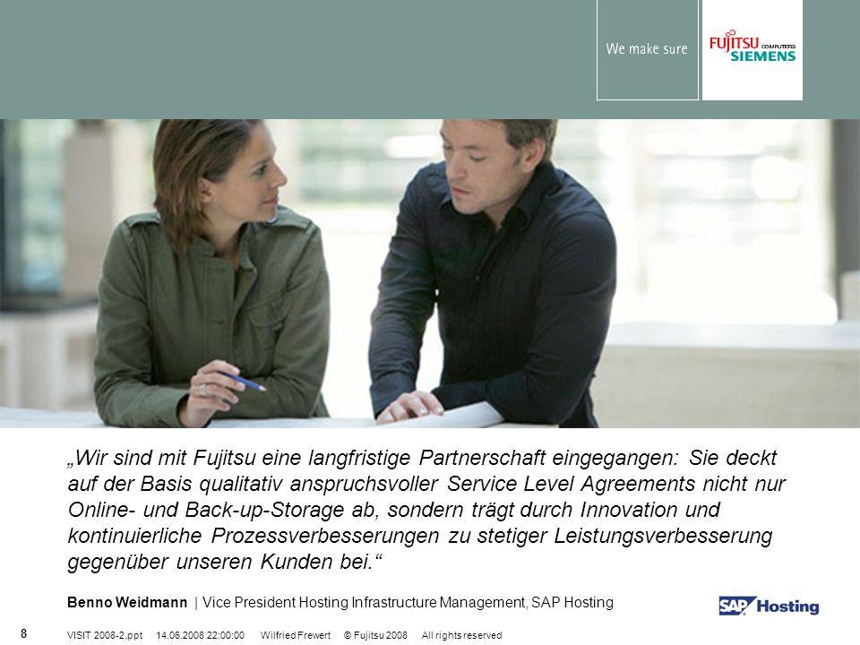 VISIT 2008-2.ppt 14.06.2008 22:00:00 Wilfried Frewert © Fujitsu 2008 All rights reserved 8 Wir sind mit Fujitsu eine langfristige Partnerschaft eingeg