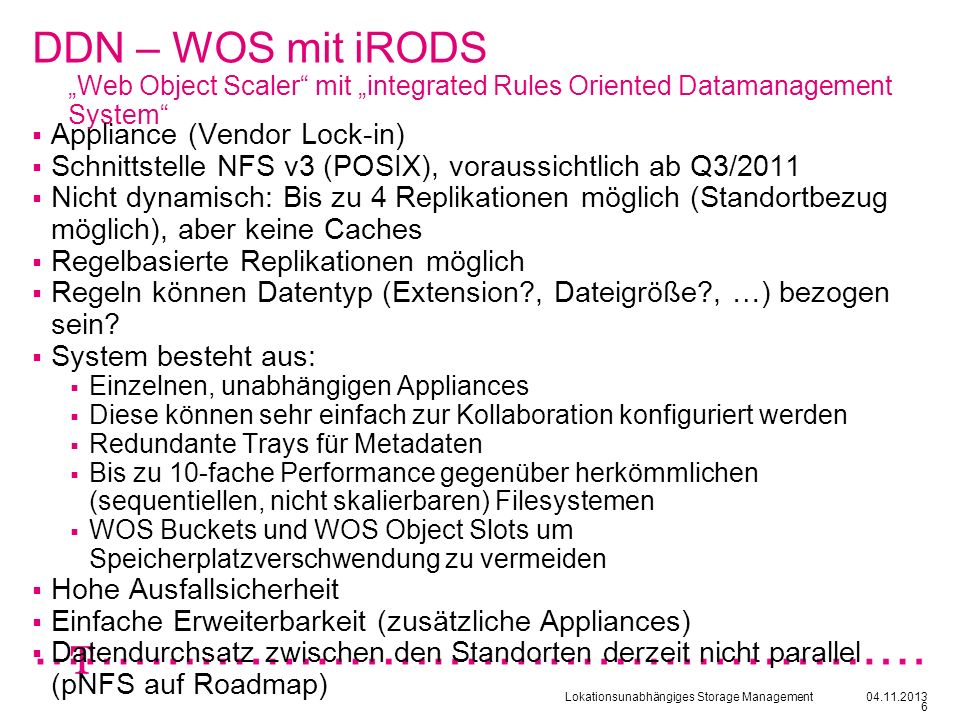 Lokationsunabhängiges Storage Management04.11.2013 6 DDN – WOS mit iRODS Web Object Scaler mit integrated Rules Oriented Datamanagement System Applian