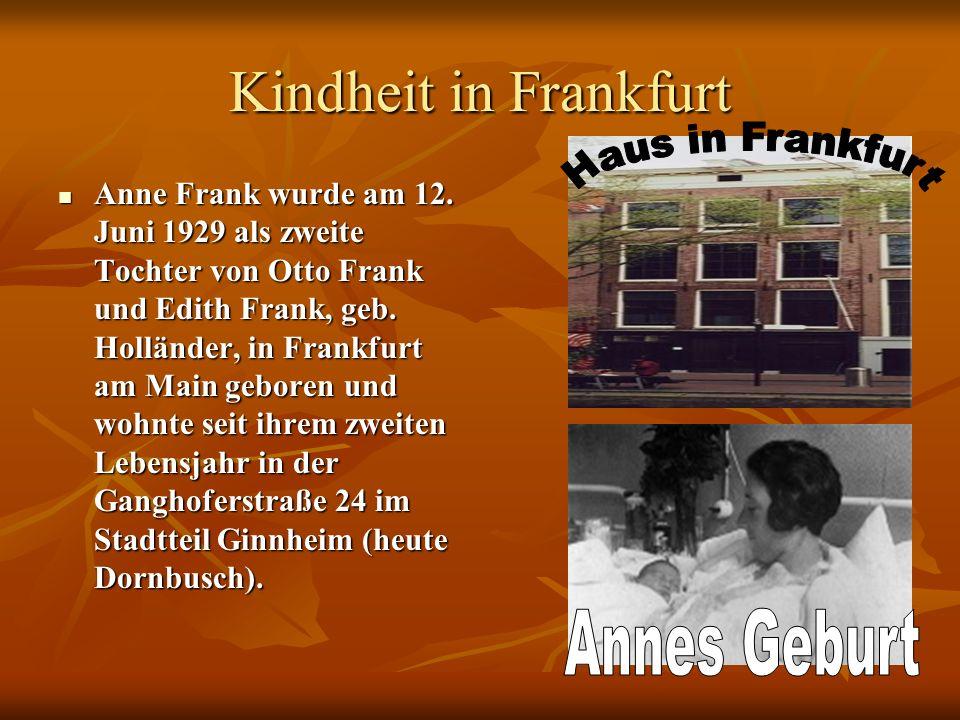 Kindheit in Frankfurt Anne Frank wurde am 12. Juni 1929 als zweite Tochter von Otto Frank und Edith Frank, geb. Holländer, in Frankfurt am Main gebore